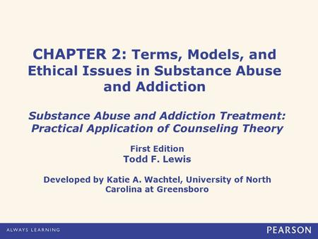 CHAPTER 2: Terms, Models, and Ethical Issues in Substance Abuse and Addiction Substance Abuse and Addiction Treatment: Practical Application of Counseling.
