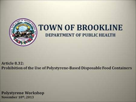 Article 8.32: Prohibition of the Use of Polystyrene-Based Disposable Food Containers Polystyrene Workshop November 18 th, 2013 TOWN OF BROOKLINE DEPARTMENT.
