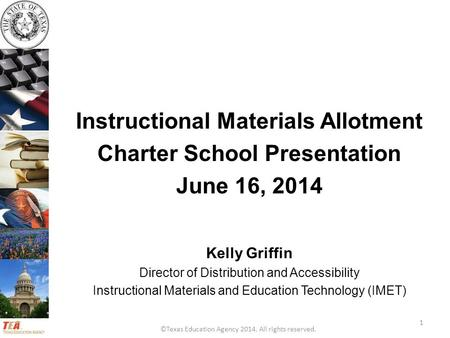 ©Texas Education Agency 2014. All rights reserved. Instructional Materials Allotment Charter School Presentation June 16, 2014 Kelly Griffin Director of.