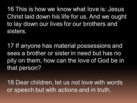 16 This is how we know what love is: Jesus Christ laid down his life for us. And we ought to lay down our lives for our brothers and sisters. 17 If anyone.