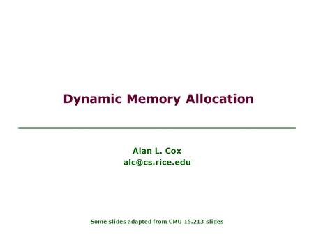 Dynamic Memory Allocation Alan L. Cox Some slides adapted from CMU 15.213 slides.