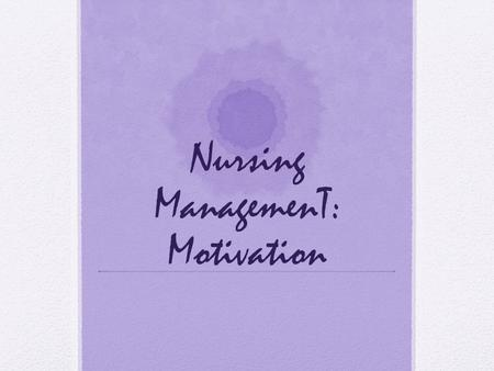 Nursing ManagemenT: Motivation. Motivational theorist in Management Motivation describes the factors that initiate and direct behavior. Motivated employees.