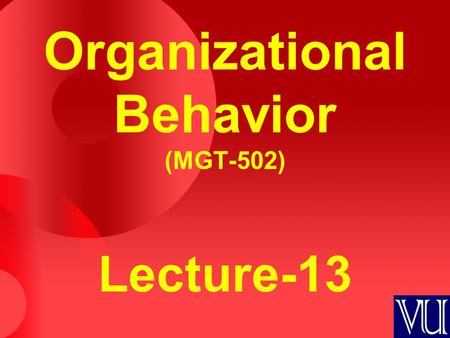 Organizational Behavior (MGT-502) Lecture-13. Summary of Lecture-12.