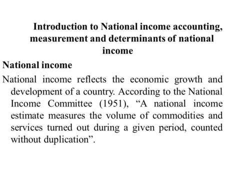 Introduction to National income accounting, measurement and determinants of national income National income National income reflects the economic growth.