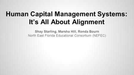 Human Capital Management Systems: It's All About Alignment Shay Starling, Marsha Hill, Ronda Bourn North East Florida Educational Consortium (NEFEC)