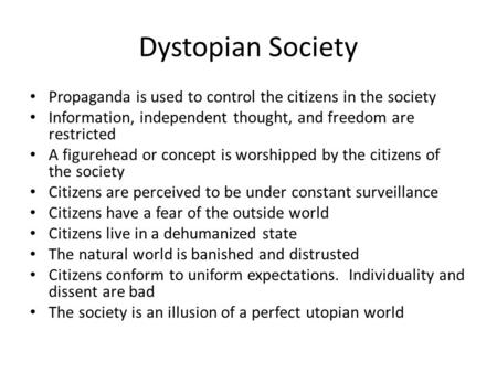 Dystopian Society Propaganda is used to control the citizens in the society Information, independent thought, and freedom are restricted A figurehead or.