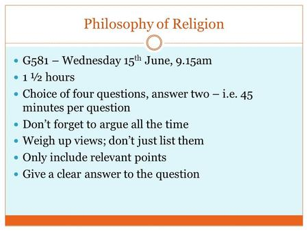 Philosophy of Religion G581 – Wednesday 15 th June, 9.15am 1 ½ hours Choice of four questions, answer two – i.e. 45 minutes per question Don't forget to.