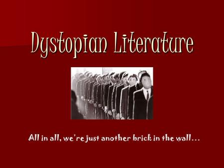 Dystopian Literature All in all, we're just another brick in the wall…