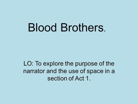 Blood Brothers. LO: To explore the purpose of the narrator and the use of space in a section of Act 1.