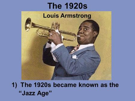 "The 1920s 1)The 1920s became known as the ""Jazz Age"" Louis Armstrong."