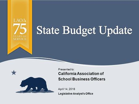 Legislative Analyst's Office Presented to: April 14, 2016 California Association of School Business Officers.