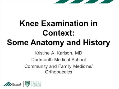 Kristine A. Karlson, MD Dartmouth Medical School Community and Family Medicine/ Orthopaedics Knee Examination in Context: Some Anatomy and History.