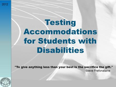 2012 Testing Accommodations for Students with Disabilities To give anything less than your best is the sacrifice the gift. -Steve Prefonataine.