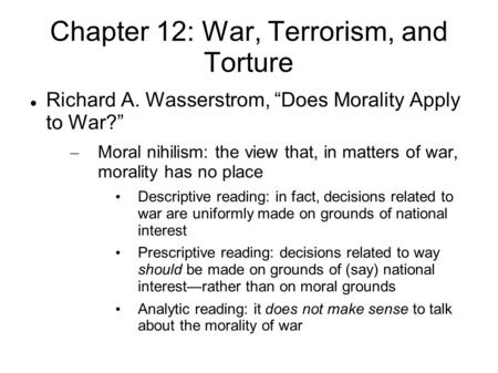"Chapter 12: War, Terrorism, and Torture Richard A. Wasserstrom, ""Does Morality Apply to War?"" – Moral nihilism: the view that, in matters of war, morality."