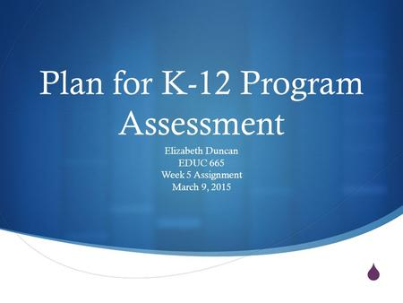  Plan for K-12 Program Assessment Elizabeth Duncan EDUC 665 Week 5 Assignment March 9, 2015.