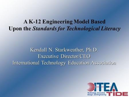 A K-12 Engineering Model Based Upon the Standards for Technological Literacy Kendall N. Starkweather, Ph.D. Executive Director/CEO International Technology.
