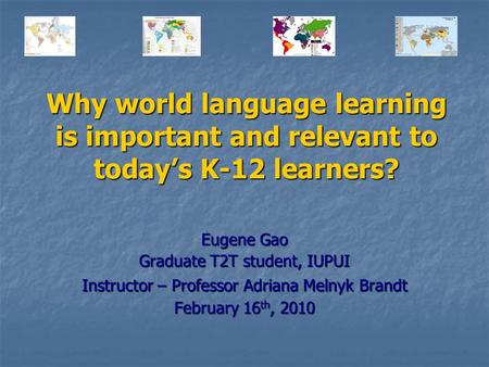 Why world language learning is important and relevant to today's K-12 learners? Eugene Gao Graduate T2T student, IUPUI Instructor – Professor Adriana.