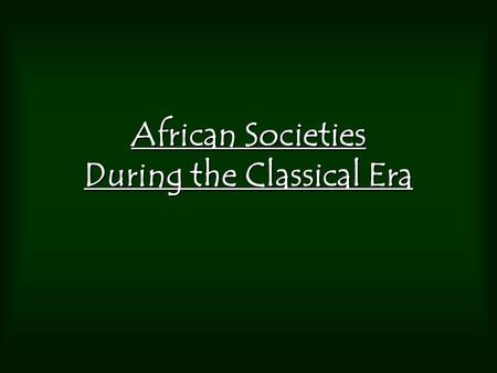"African Societies During the Classical Era. During the Classical Period did the people of Africa think of themselves as ""African""? –Many different tribal."
