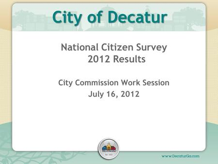 City of Decatur National Citizen Survey 2012 Results City Commission Work Session July 16, 2012.