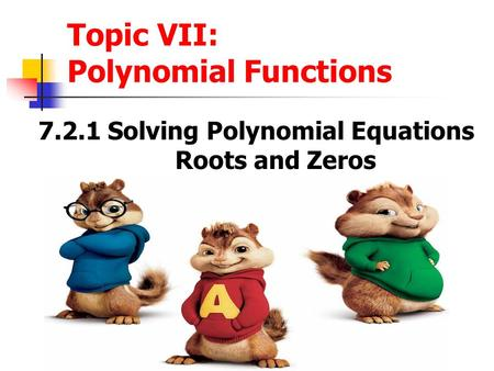 Topic VII: Polynomial Functions 7.2.1 Solving Polynomial Equations Roots and Zeros.