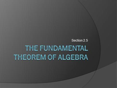 Section 2.5. Objectives:  Use the Fundamental Theorem of Algebra to determine the number of zeros of a polynomial function.  Find all zeros of polynomial.
