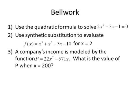 Bellwork 1)Use the quadratic formula to solve 2)Use synthetic substitution to evaluate for x = 2 3) A company's income is modeled by the function. What.