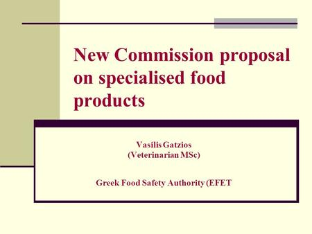 New Commission proposal on specialised food products Vasilis Gatzios (Veterinarian MSc) Greek Food Safety Authority (EFET.