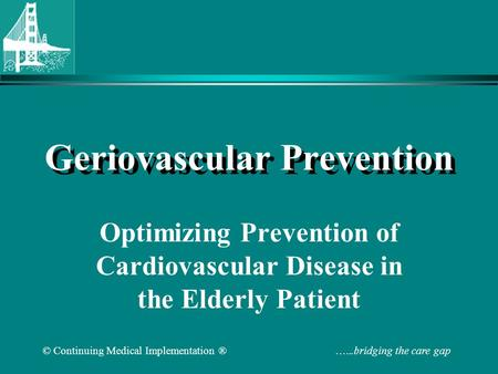 © Continuing Medical Implementation ® …...bridging the care gap Geriovascular Prevention Optimizing Prevention of Cardiovascular Disease in the Elderly.