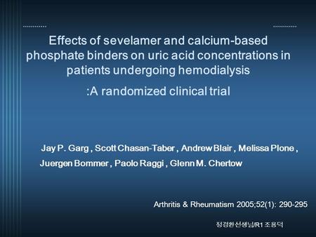 Effects of sevelamer and calcium-based phosphate binders on uric acid concentrations in patients undergoing hemodialysis :A randomized clinical trial Jay.
