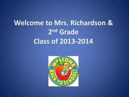 Welcome to Mrs. Richardson & 2 nd Grade Class of 2013-2014.