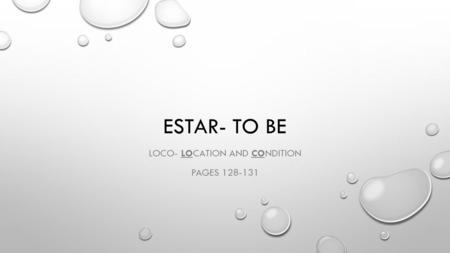 ESTAR- TO BE LOCO- LOCATION AND CONDITION PAGES 128-131.