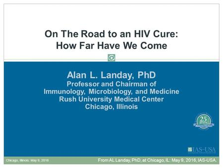 Alan L. Landay, PhD Professor and Chairman of Immunology, Microbiology, and Medicine Rush University Medical Center Chicago, Illinois On The Road to an.