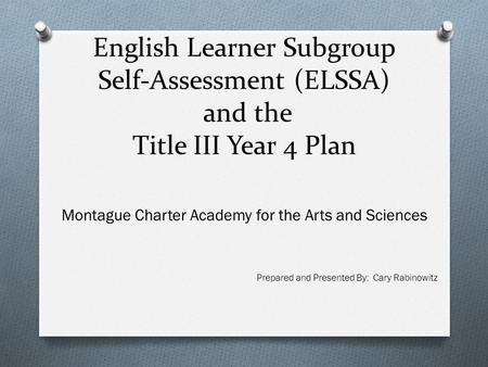 English Learner Subgroup Self-Assessment (ELSSA) and the Title III Year 4 Plan Montague Charter Academy for the Arts and Sciences Prepared and Presented.