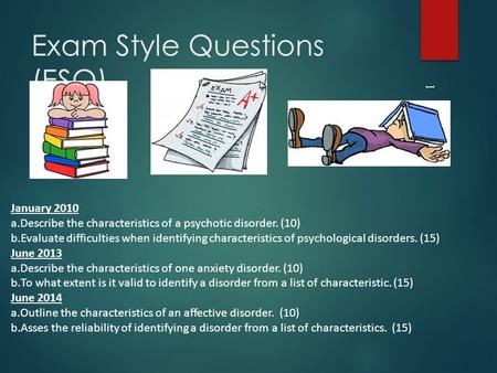 Exam Style Questions (ESQ) 1 January 2010 a.Describe the characteristics of a psychotic disorder. (10) b.Evaluate difficulties when identifying characteristics.