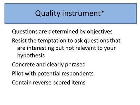 Quality instrument* Questions are determined by objectives Resist the temptation to ask questions that are interesting but not relevant to your hypothesis.