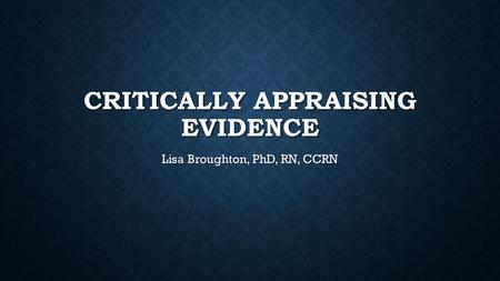 CRITICALLY APPRAISING EVIDENCE Lisa Broughton, PhD, RN, CCRN.