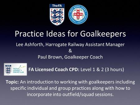Practice Ideas for Goalkeepers Lee Ashforth, Harrogate Railway Assistant Manager & Paul Brown, Goalkeeper Coach FA Licensed Coach CPD: Level 1 & 2 (3 hours)