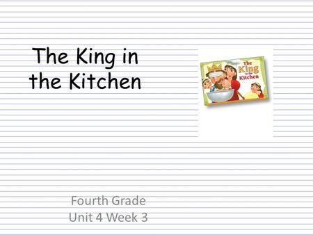 Fourth Grade Unit 4 Week 3 The King in the Kitchen.