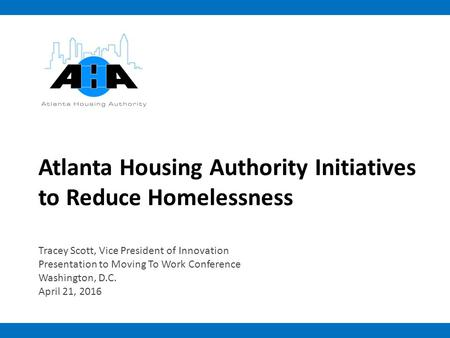 Atlanta Housing Authority Initiatives to Reduce Homelessness Tracey Scott, Vice President of Innovation Presentation to Moving To Work Conference Washington,