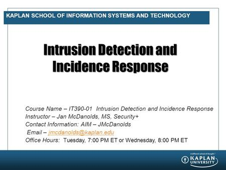 KAPLAN SCHOOL OF INFORMATION SYSTEMS AND TECHNOLOGY Intrusion Detection and Incidence Response Course Name – IT390-01 Intrusion Detection and Incidence.