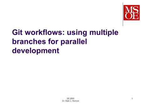 Git workflows: using multiple branches for parallel development SE-2800 Dr. Mark L. Hornick 1.