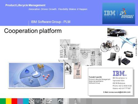 IBM Software Group - PLM © 2010 IBM Corporation Innovation Drives Growth. Flexibility Makes it Happen. Product Lifecycle Management Cooperation platform.