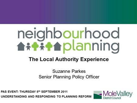 The Local Authority Experience Suzanne Parkes Senior Planning Policy Officer PAS EVENT: THURSDAY 8 th SEPTEMBER 2011 UNDERSTANDING AND RESPONDING TO PLANNING.