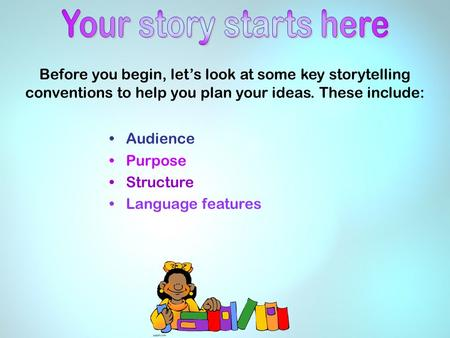 Before you begin, let's look at some key storytelling conventions to help you plan your ideas. These include: Audience Purpose Structure Language features.