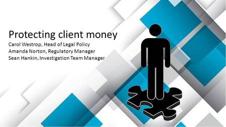 Protecting client money Carol Westrop, Head of Legal Policy Amanda Norton, Regulatory Manager Sean Hankin, Investigation Team Manager.