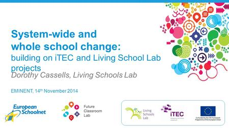 EMINENT, 14 th November 2014 Dorothy Cassells, Living Schools Lab System-wide and whole school change: building on iTEC and Living School Lab projects.