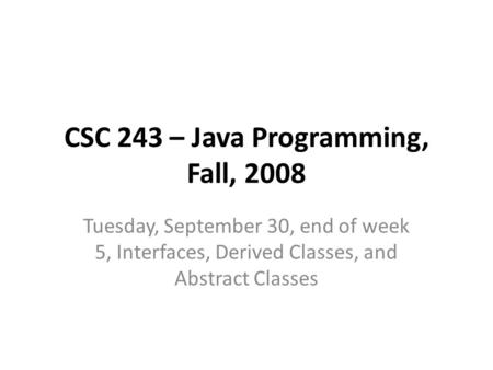CSC 243 – Java Programming, Fall, 2008 Tuesday, September 30, end of week 5, Interfaces, Derived Classes, and Abstract Classes.