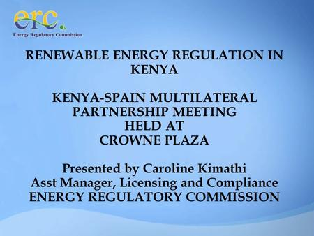RENEWABLE ENERGY REGULATION IN KENYA KENYA-SPAIN MULTILATERAL PARTNERSHIP MEETING HELD AT CROWNE PLAZA Presented by Caroline Kimathi Asst Manager, Licensing.