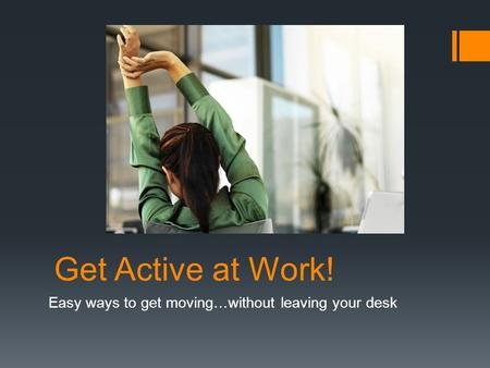 Get Active at Work! Easy ways to get moving…without leaving your desk.