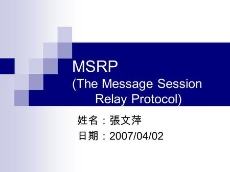 MSRP (The Message Session Relay Protocol) 姓名:張文萍 日期: 2007/04/02.